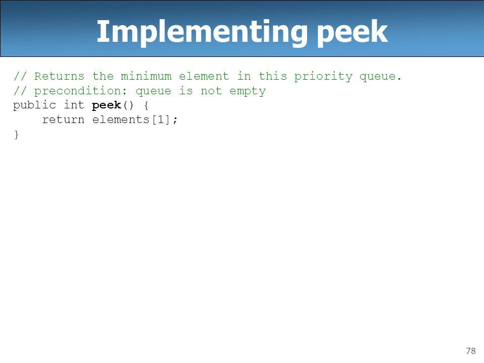 78 Implementing peek // Returns the minimum element in this priority queue. // precondition: queue is not empty public int peek() { return elements[1]