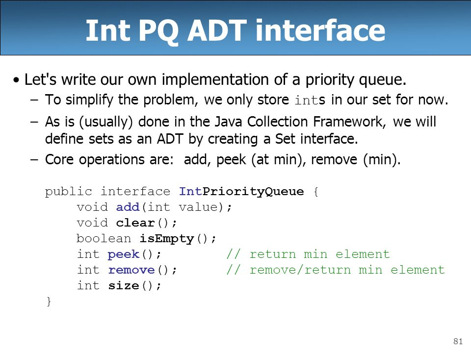 81 Int PQ ADT interface Let's write our own implementation of a priority queue. –To simplify the problem, we only store int s in our set for now. –As