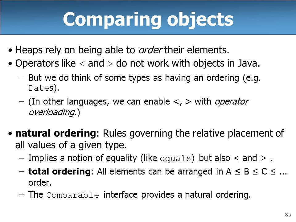 85 Comparing objects Heaps rely on being able to order their elements. Operators like do not work with objects in Java. –But we do think of some types