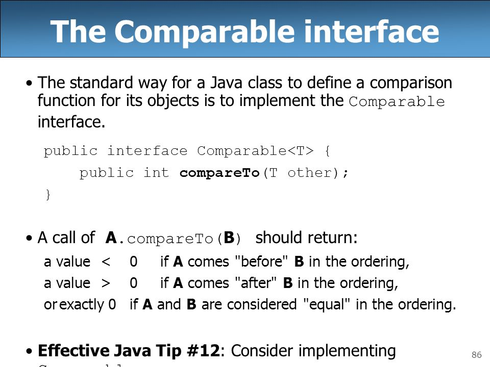 86 The Comparable interface The standard way for a Java class to define a comparison function for its objects is to implement the Comparable interface