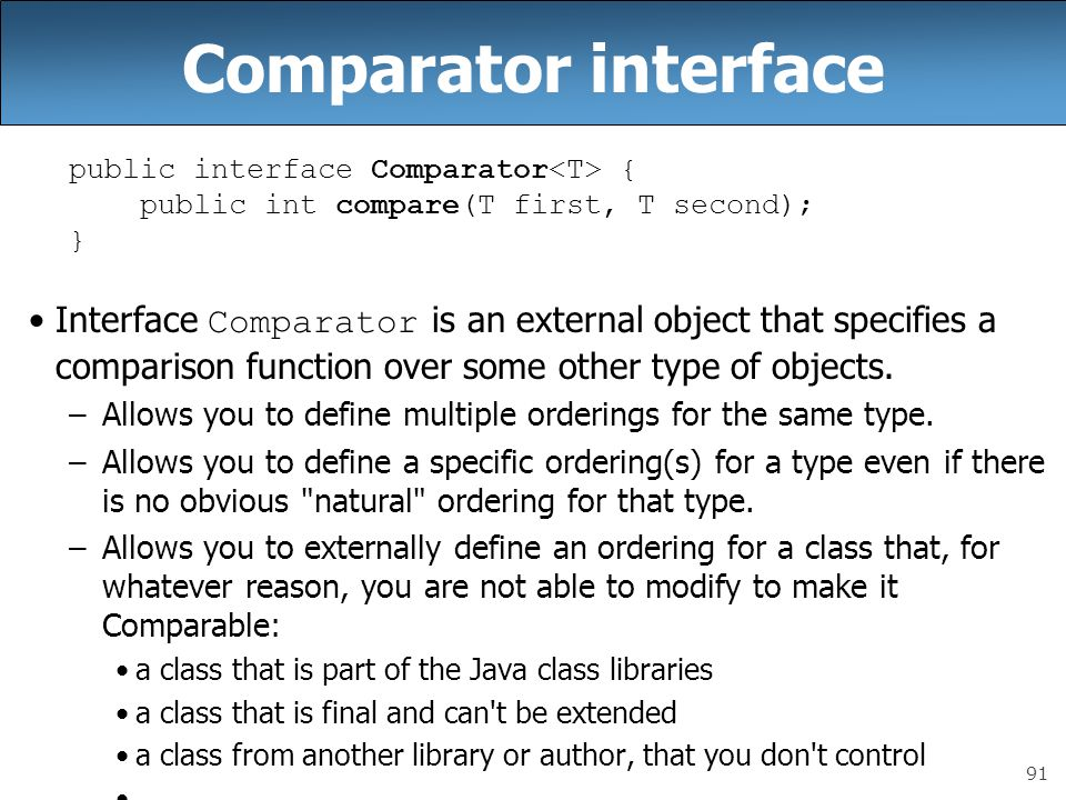 91 Comparator interface public interface Comparator { public int compare(T first, T second); } Interface Comparator is an external object that specifies a comparison function over some other type of objects.