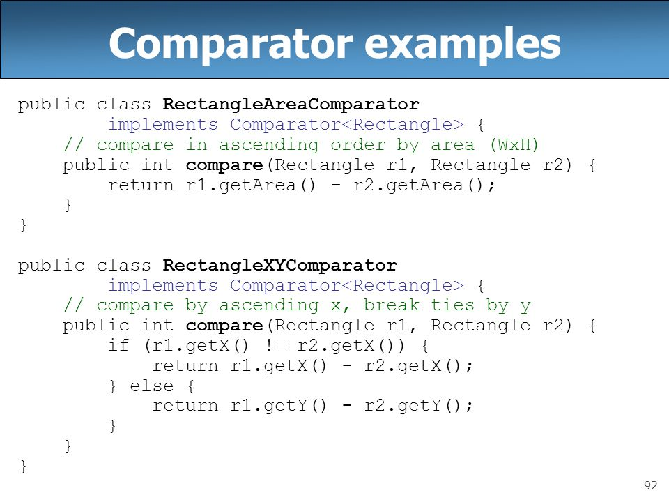 92 Comparator examples public class RectangleAreaComparator implements Comparator { // compare in ascending order by area (WxH) public int compare(Rectangle r1, Rectangle r2) { return r1.getArea() - r2.getArea(); } public class RectangleXYComparator implements Comparator { // compare by ascending x, break ties by y public int compare(Rectangle r1, Rectangle r2) { if (r1.getX() != r2.getX()) { return r1.getX() - r2.getX(); } else { return r1.getY() - r2.getY(); }