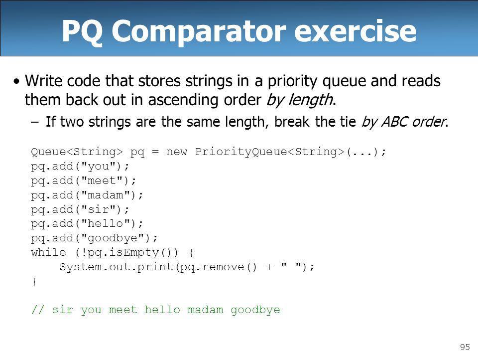 95 PQ Comparator exercise Write code that stores strings in a priority queue and reads them back out in ascending order by length. –If two strings are