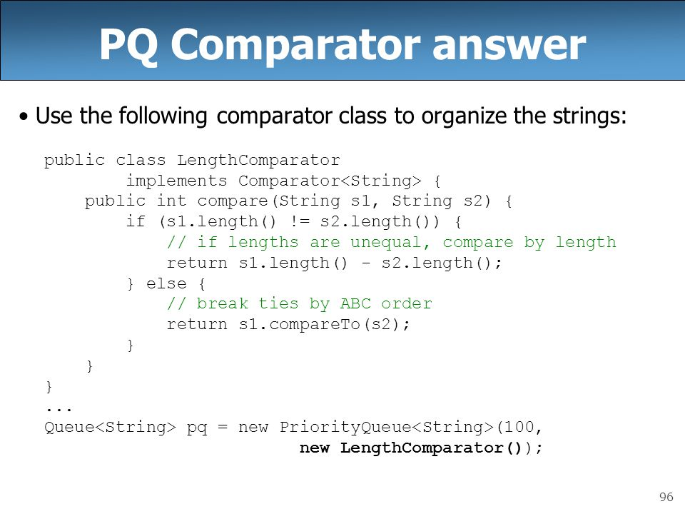 96 PQ Comparator answer Use the following comparator class to organize the strings: public class LengthComparator implements Comparator { public int c