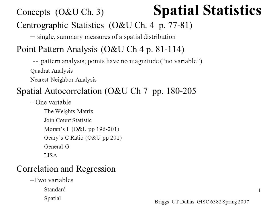 Briggs UT-Dallas GISC 6382 Spring 2007 2 Description versus Inference Description and descriptive statistics –Concerned with obtaining summary measures to describe a set of data Inference and inferential statistics –Concerned with making inferences from samples about populations –Concerned with making legitimate inferences about underlying processes from observed patterns We will be looking at both!