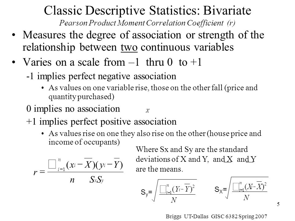 Briggs UT-Dallas GISC 6382 Spring 2007 6 Correlation Coefficient example using calculation formulae Classic Descriptive Statistics: Bivariate Calculation Formulae for Pearson Product Moment Correlation Coefficient (r) As we explore spatial statistics, we will see many analogies to the mean, the variance, and the correlation coefficient, and their various formulae There is an example of calculation later in this presentation.