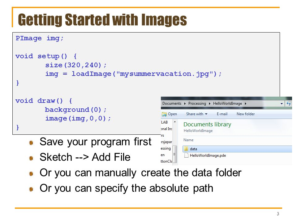 Getting Started with Images Save your program first Sketch --> Add File Or you can manually create the data folder Or you can specify the absolute path 3 PImage img; void setup() { size(320,240); img = loadImage( mysummervacation.jpg ); } void draw() { background(0); image(img,0,0); }