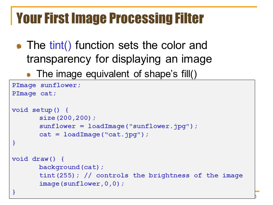 Your First Image Processing Filter The tint() function sets the color and transparency for displaying an image The image equivalent of shape's fill() 5 PImage sunflower; PImage cat; void setup() { size(200,200); sunflower = loadImage( sunflower.jpg ); cat = loadImage( cat.jpg ); } void draw() { background(cat); tint(255); // controls the brightness of the image image(sunflower,0,0); }