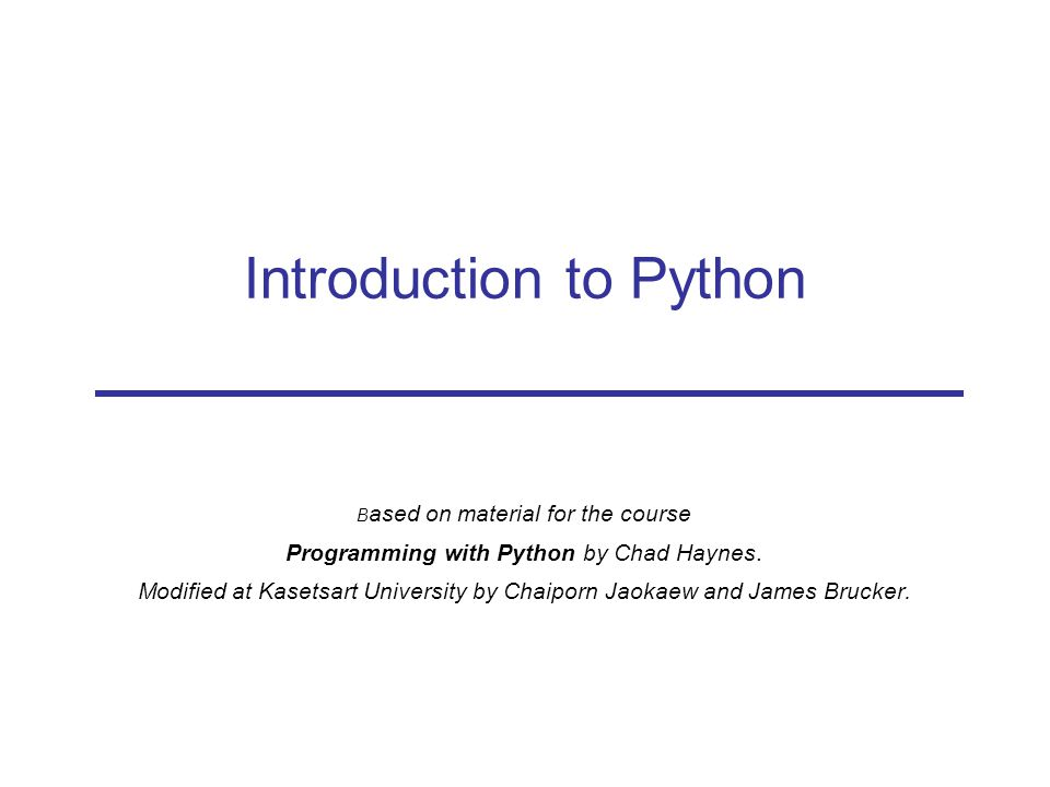 Introduction to Python B ased on material for the course Programming with Python by Chad Haynes.