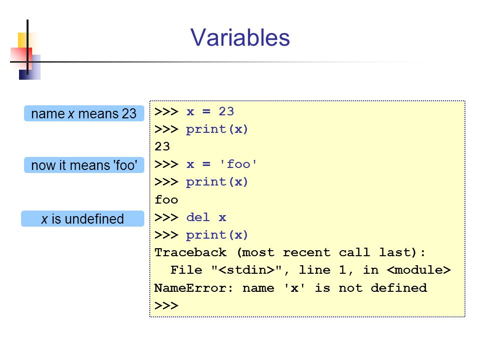 Variables >>> x = 23 >>> print(x) 23 >>> x = foo >>> print(x) foo >>> del x >>> print(x) Traceback (most recent call last): File , line 1, in NameError: name x is not defined >>> name x means 23 now it means foo x is undefined