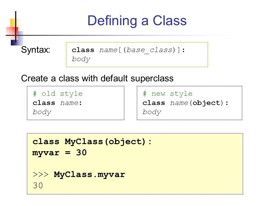 Defining a Class Syntax: Create a class with default superclass class MyClass(object): myvar = 30 >>> MyClass.myvar 30 class name[(base_class)]: body # old style class name: body # new style class name(object): body