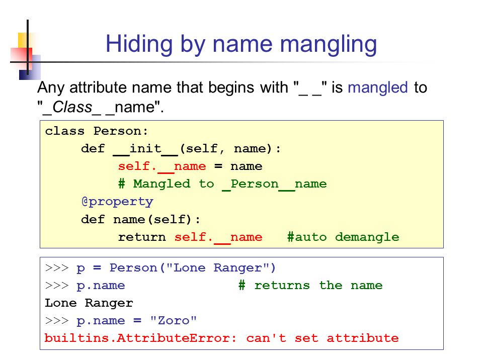 Hiding by name mangling Any attribute name that begins with _ _ is mangled to _Class_ _name .