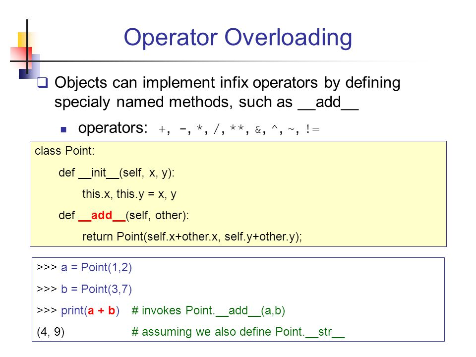 Operator Overloading  Objects can implement infix operators by defining specialy named methods, such as __add__ operators: +, -, *, /, **, &, ^, ~, != class Point: def __init__(self, x, y): this.x, this.y = x, y def __add__(self, other): return Point(self.x+other.x, self.y+other.y); >>> a = Point(1,2) >>> b = Point(3,7) >>> print(a + b)# invokes Point.__add__(a,b) (4, 9)# assuming we also define Point.__str__