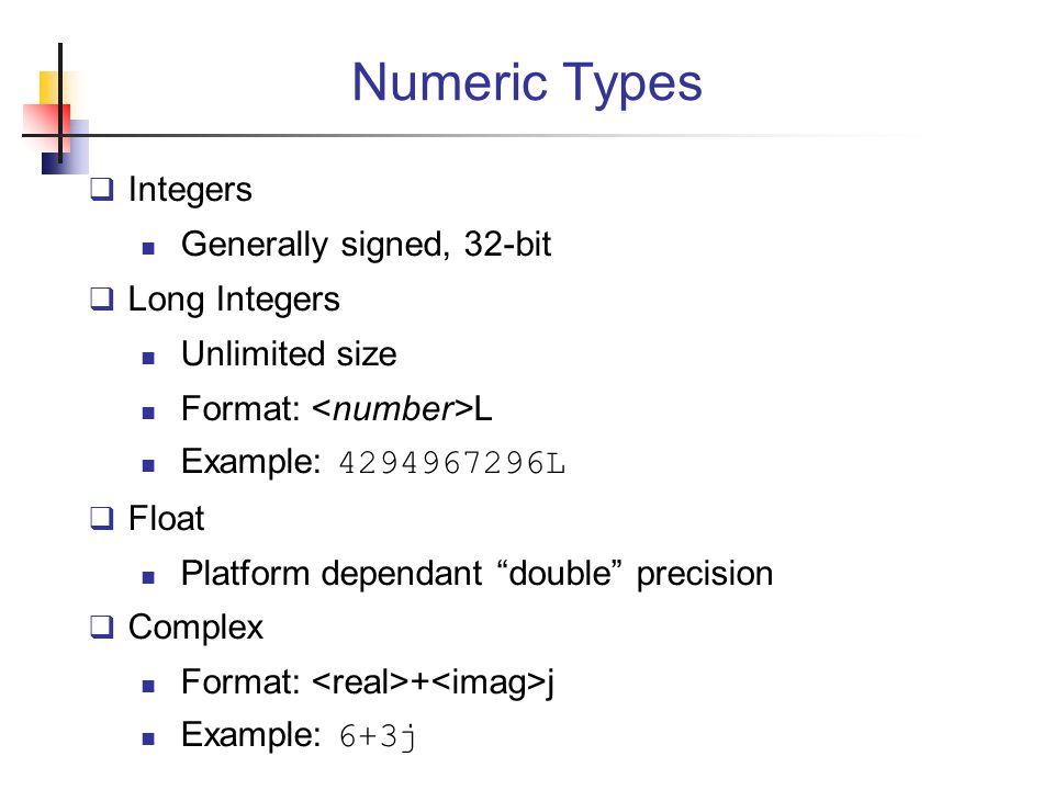 Numeric Types  Integers Generally signed, 32-bit  Long Integers Unlimited size Format: L Example: 4294967296L  Float Platform dependant double precision  Complex Format: + j Example: 6+3j