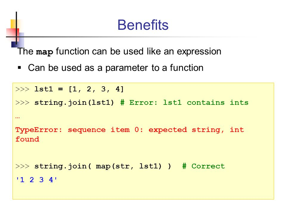 The map function can be used like an expression  Can be used as a parameter to a function Benefits >>> lst1 = [1, 2, 3, 4] >>> string.join(lst1) # Error: lst1 contains ints … TypeError: sequence item 0: expected string, int found >>> string.join( map(str, lst1) ) # Correct 1 2 3 4