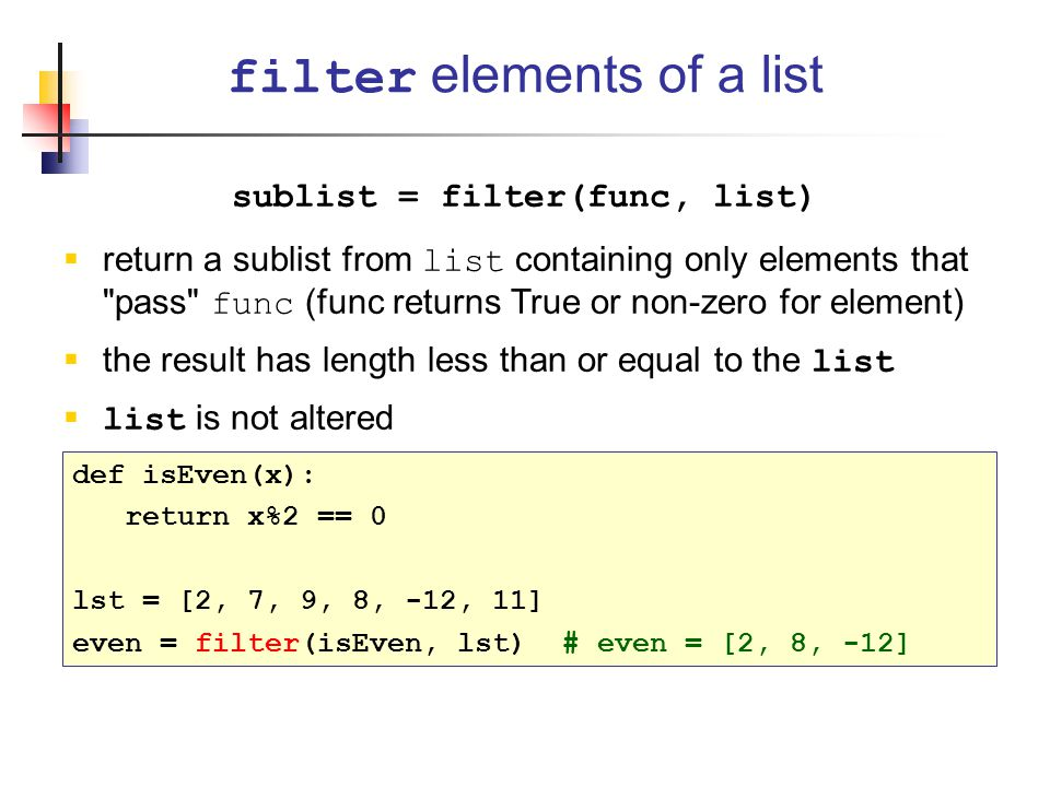 sublist = filter(func, list)  return a sublist from list containing only elements that pass func (func returns True or non-zero for element)  the result has length less than or equal to the list  list is not altered filter elements of a list def isEven(x): return x%2 == 0 lst = [2, 7, 9, 8, -12, 11] even = filter(isEven, lst) # even = [2, 8, -12]