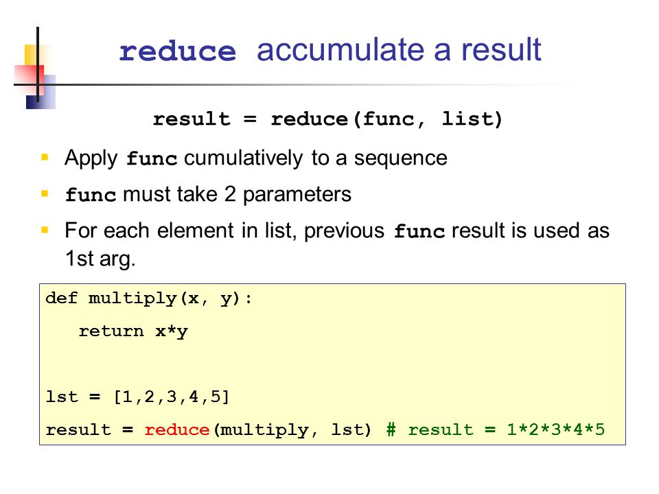 result = reduce(func, list)  Apply func cumulatively to a sequence  func must take 2 parameters  For each element in list, previous func result is used as 1st arg.