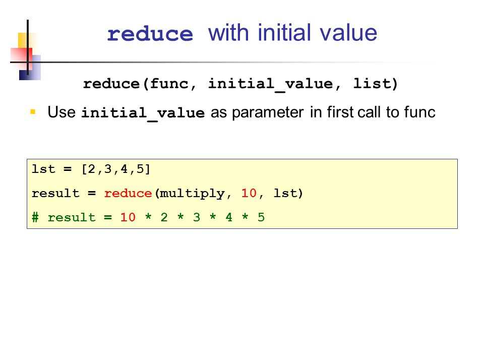 reduce(func, initial_value, list)  Use initial_value as parameter in first call to func reduce with initial value lst = [2,3,4,5] result = reduce(multiply, 10, lst) # result = 10 * 2 * 3 * 4 * 5