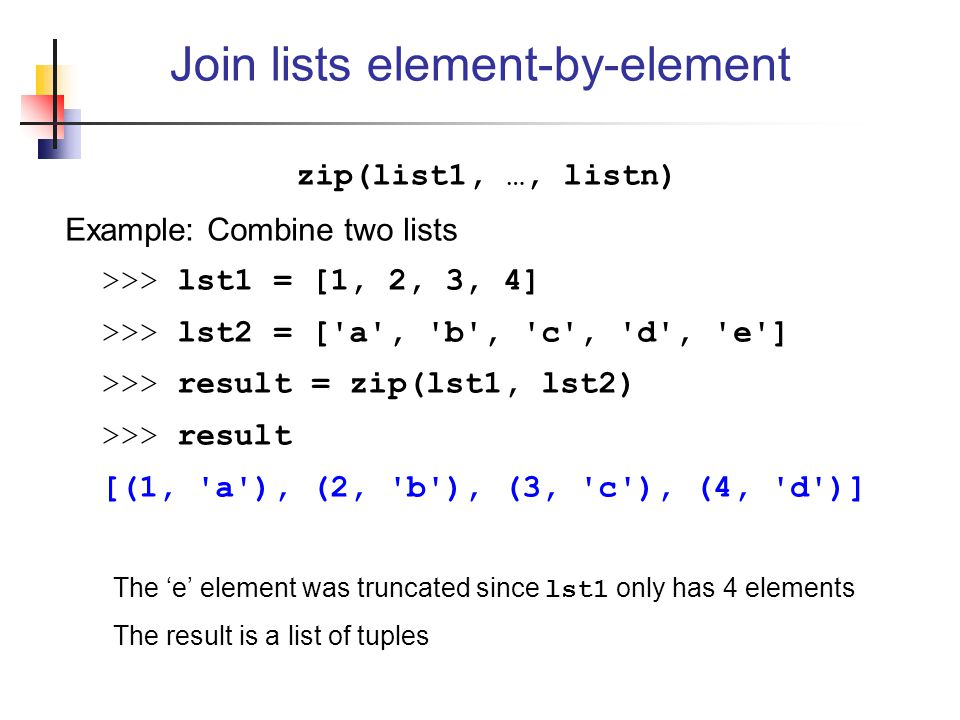 zip(list1, …, listn) Example: Combine two lists >>> lst1 = [1, 2, 3, 4] >>> lst2 = [ a , b , c , d , e ] >>> result = zip(lst1, lst2) >>> result [(1, a ), (2, b ), (3, c ), (4, d )] The 'e' element was truncated since lst1 only has 4 elements The result is a list of tuples Join lists element-by-element