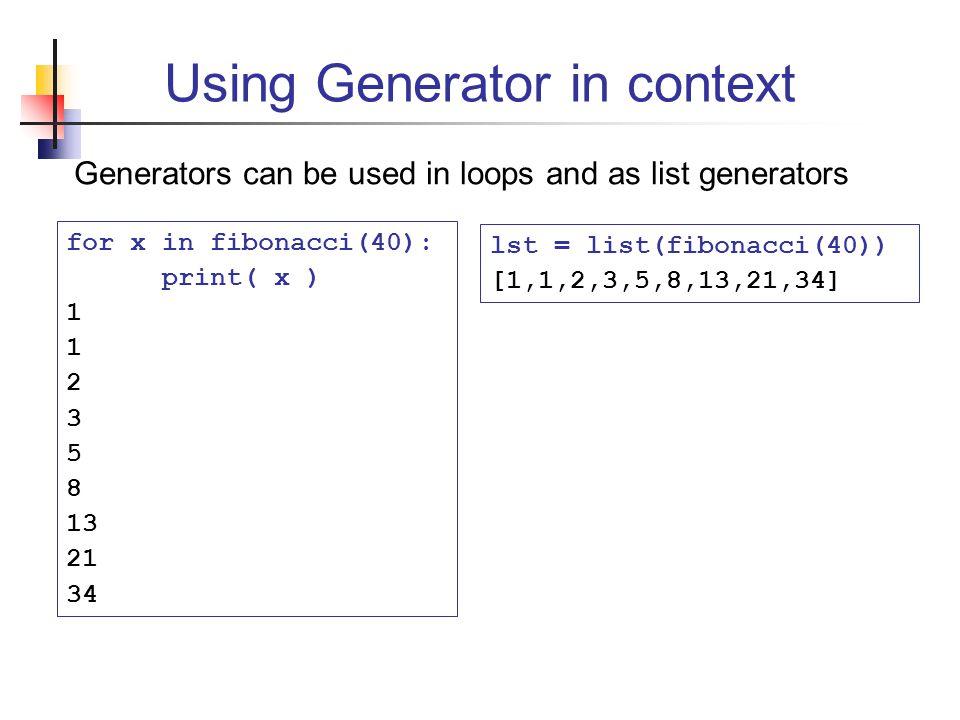 Using Generator in context Generators can be used in loops and as list generators for x in fibonacci(40): print( x ) 1 2 3 5 8 13 21 34 lst = list(fibonacci(40)) [1,1,2,3,5,8,13,21,34]