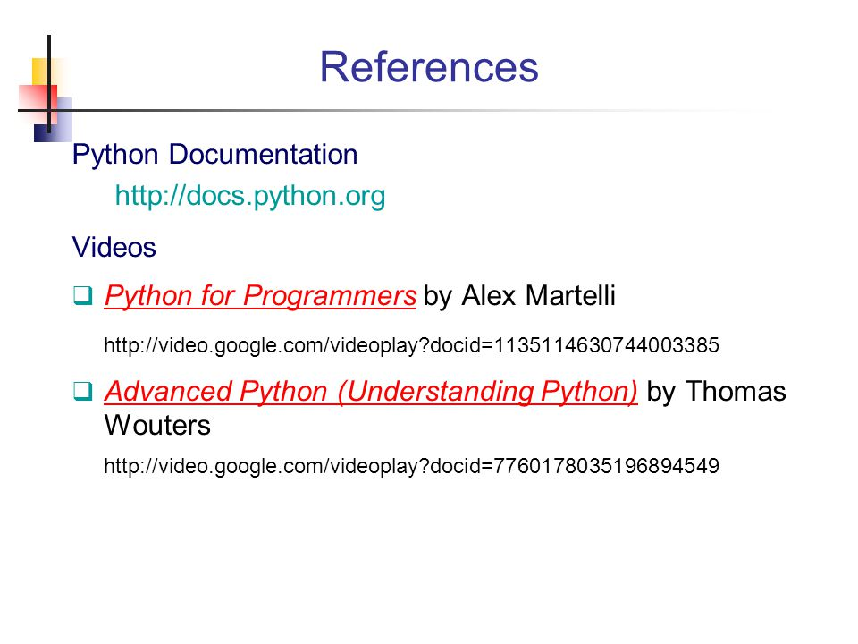 References Python Documentation http://docs.python.org Videos  Python for Programmers by Alex Martelli Python for Programmers http://video.google.com/videoplay?docid=1135114630744003385  Advanced Python (Understanding Python) by Thomas Wouters Advanced Python (Understanding Python) http://video.google.com/videoplay?docid=7760178035196894549