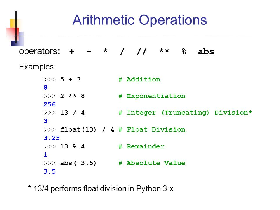 operators: + - * / // ** % abs Examples : >>> 5 + 3 # Addition 8 >>> 2 ** 8 # Exponentiation 256 >>> 13 / 4 # Integer (Truncating) Division* 3 >>> float(13) / 4 # Float Division 3.25 >>> 13 % 4 # Remainder 1 >>> abs(-3.5) # Absolute Value 3.5 Arithmetic Operations * 13/4 performs float division in Python 3.x