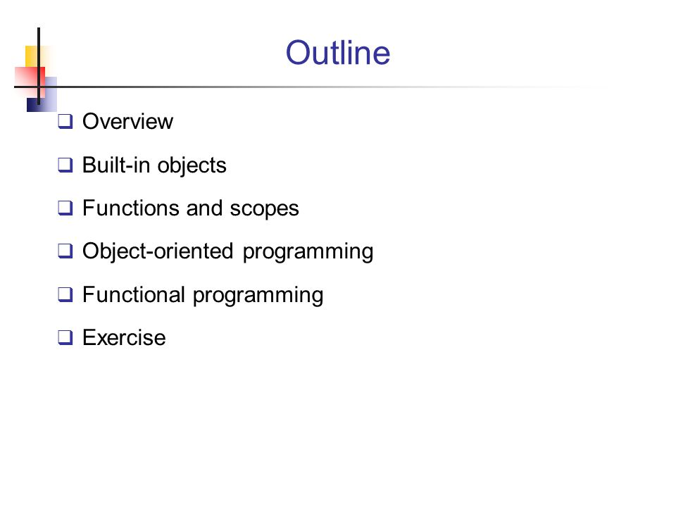 Outline  Overview  Built-in objects  Functions and scopes  Object-oriented programming  Functional programming  Exercise