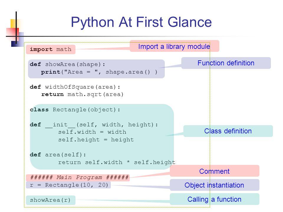Python At First Glance import math def showArea(shape): print( Area = , shape.area() ) def widthOfSquare(area): return math.sqrt(area) class Rectangle(object): def __init__(self, width, height): self.width = width self.height = height def area(self): return self.width * self.height ###### Main Program ###### r = Rectangle(10, 20) showArea(r) Function definition Class definition Import a library module Calling a function Comment Object instantiation