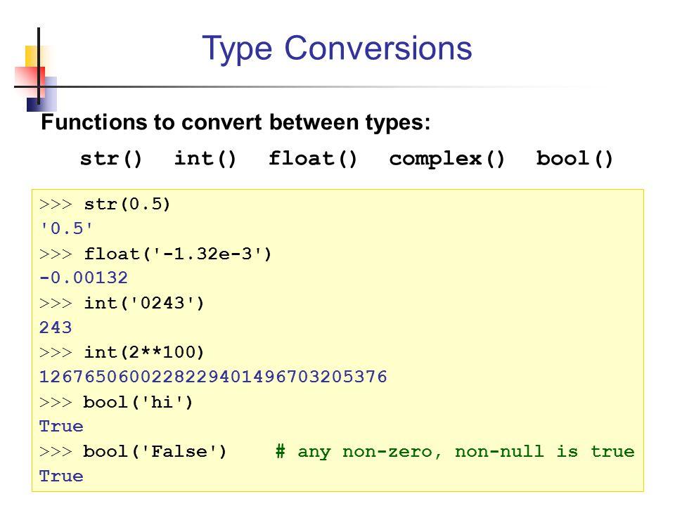 Functions to convert between types: str() int() float() complex() bool() Type Conversions >>> str(0.5) 0.5 >>> float( -1.32e-3 ) -0.00132 >>> int( 0243 ) 243 >>> int(2**100) 1267650600228229401496703205376 >>> bool( hi ) True >>> bool( False ) # any non-zero, non-null is true True