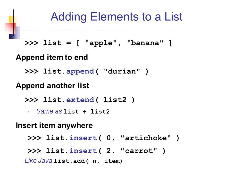 >>> list = [ apple , banana ] Append item to end >>> list.append( durian ) Append another list >>> list.extend( list2 ) -Same as list + list2 Insert item anywhere >>> list.insert( 0, artichoke ) >>> list.insert( 2, carrot ) Like Java list.add( n, item) Adding Elements to a List