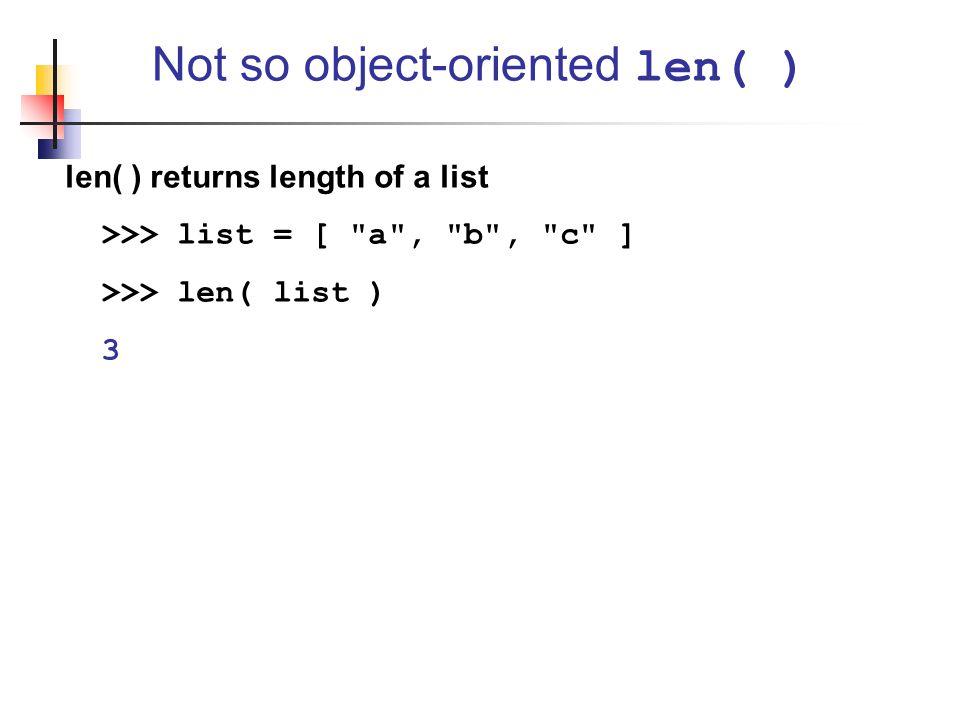 len( ) returns length of a list >>> list = [ a , b , c ] >>> len( list ) 3 Not so object-oriented len( )