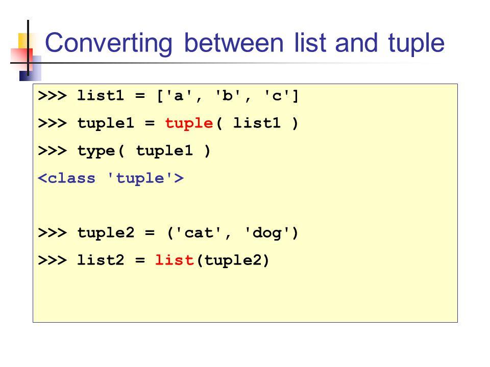 Converting between list and tuple >>> list1 = [ a , b , c ] >>> tuple1 = tuple( list1 ) >>> type( tuple1 ) >>> tuple2 = ( cat , dog ) >>> list2 = list(tuple2)