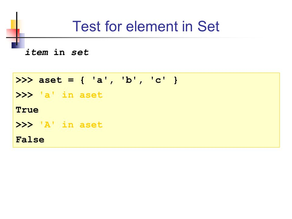Test for element in Set item in set >>> aset = { a , b , c } >>> a in aset True >>> A in aset False
