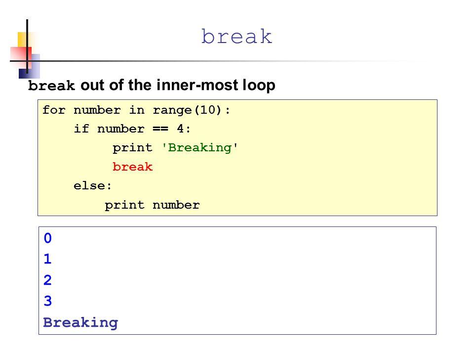 break out of the inner-most loop break for number in range(10): if number == 4: print Breaking break else: print number 0 1 2 3 Breaking