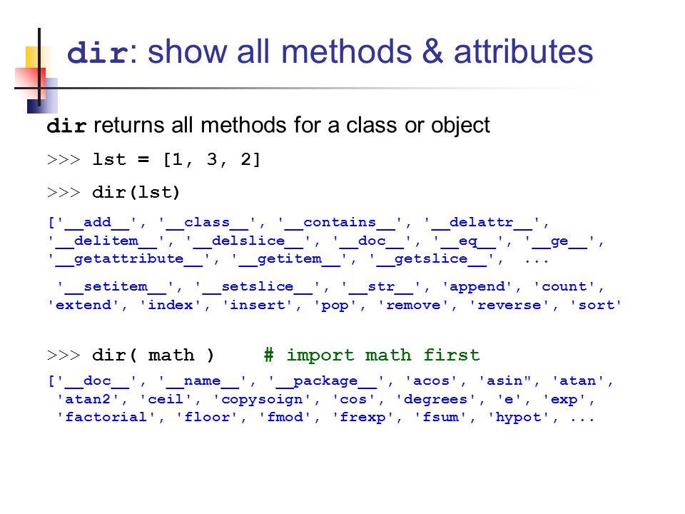 dir returns all methods for a class or object >>> lst = [1, 3, 2] >>> dir(lst) [ __add__ , __class__ , __contains__ , __delattr__ , __delitem__ , __delslice__ , __doc__ , __eq__ , __ge__ , __getattribute__ , __getitem__ , __getslice__ ,...