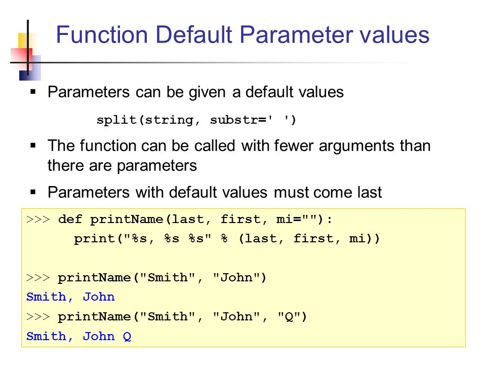  Parameters can be given a default values split(string, substr= )  The function can be called with fewer arguments than there are parameters  Parameters with default values must come last Function Default Parameter values >>> def printName(last, first, mi= ): print( %s, %s %s % (last, first, mi)) >>> printName( Smith , John ) Smith, John >>> printName( Smith , John , Q ) Smith, John Q