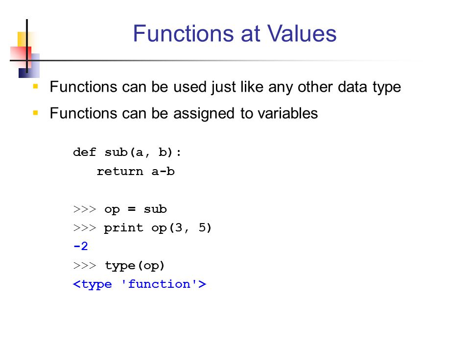  Functions can be used just like any other data type  Functions can be assigned to variables def sub(a, b): return a-b >>> op = sub >>> print op(3, 5) -2 >>> type(op) Functions at Values