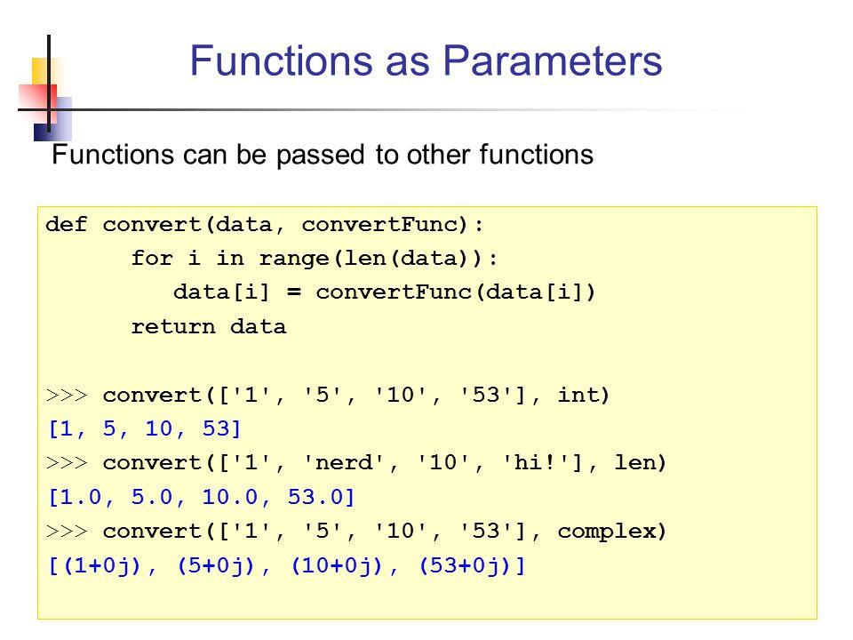 Functions can be passed to other functions Functions as Parameters def convert(data, convertFunc): for i in range(len(data)): data[i] = convertFunc(data[i]) return data >>> convert([ 1 , 5 , 10 , 53 ], int) [1, 5, 10, 53] >>> convert([ 1 , nerd , 10 , hi! ], len) [1.0, 5.0, 10.0, 53.0] >>> convert([ 1 , 5 , 10 , 53 ], complex) [(1+0j), (5+0j), (10+0j), (53+0j)]