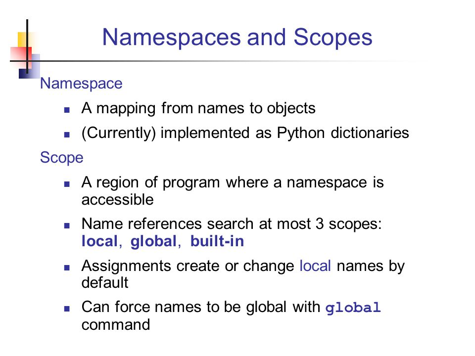 Namespaces and Scopes Namespace A mapping from names to objects (Currently) implemented as Python dictionaries Scope A region of program where a namespace is accessible Name references search at most 3 scopes: local, global, built-in Assignments create or change local names by default Can force names to be global with global command