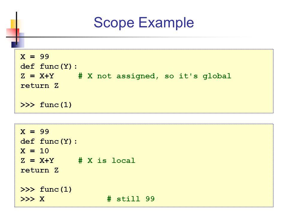 Scope Example X = 99 def func(Y): Z = X+Y# X not assigned, so it s global return Z >>> func(1) X = 99 def func(Y): X = 10 Z = X+Y# X is local return Z >>> func(1) >>> X # still 99