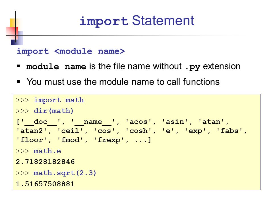 import  module name is the file name without.py extension  You must use the module name to call functions import Statement >>> import math >>> dir(math) [ __doc__ , __name__ , acos , asin , atan , atan2 , ceil , cos , cosh , e , exp , fabs , floor , fmod , frexp ,...] >>> math.e 2.71828182846 >>> math.sqrt(2.3) 1.51657508881