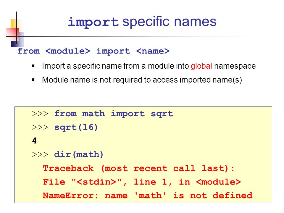 from import  Import a specific name from a module into global namespace  Module name is not required to access imported name(s) import specific names >>> from math import sqrt >>> sqrt(16) 4 >>> dir(math) Traceback (most recent call last): File , line 1, in NameError: name math is not defined