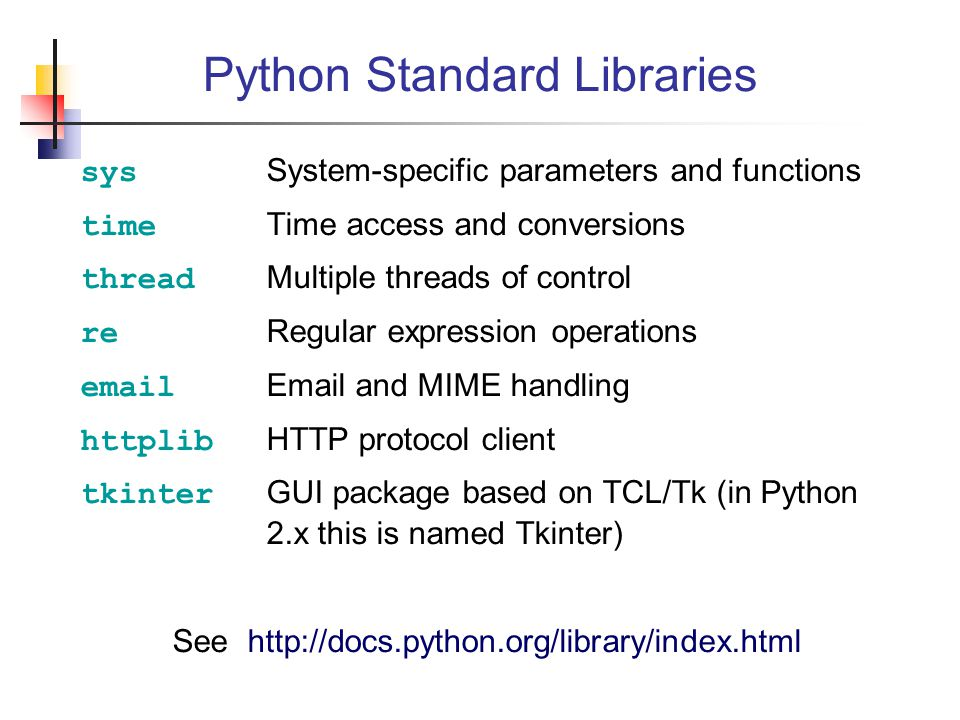 Python Standard Libraries sys System-specific parameters and functions time Time access and conversions thread Multiple threads of control re Regular expression operations email Email and MIME handling httplib HTTP protocol client tkinter GUI package based on TCL/Tk (in Python 2.x this is named Tkinter) See http://docs.python.org/library/index.html