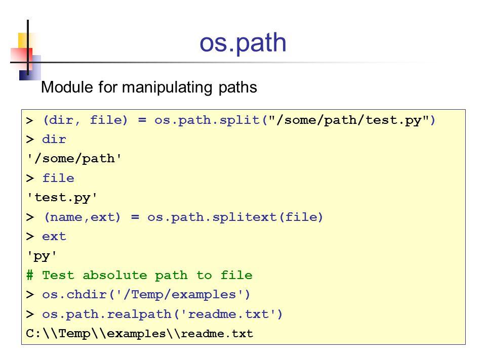 os.path Module for manipulating paths > (dir, file) = os.path.split( /some/path/test.py ) > dir /some/path > file test.py > (name,ext) = os.path.splitext(file) > ext py # Test absolute path to file > os.chdir( /Temp/examples ) > os.path.realpath( readme.txt ) C:\\Temp\\ex amples\\readme.txt