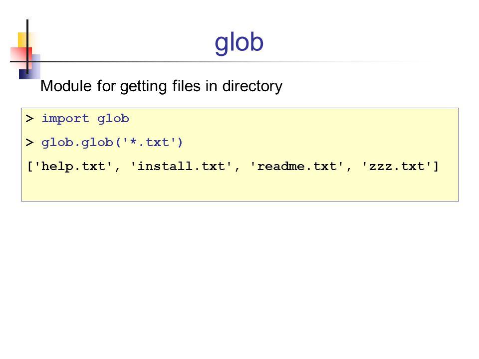 glob Module for getting files in directory > import glob > glob.glob( *.txt ) [ help.txt , install.txt , readme.txt , zzz.txt ]