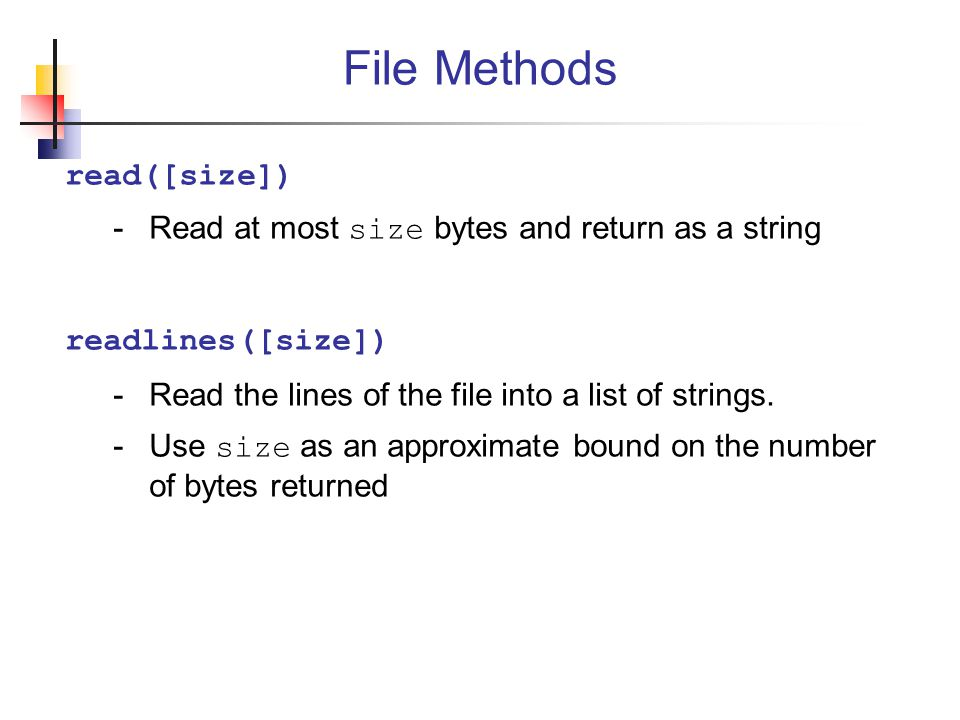 read([size]) -Read at most size bytes and return as a string readlines([size]) -Read the lines of the file into a list of strings.