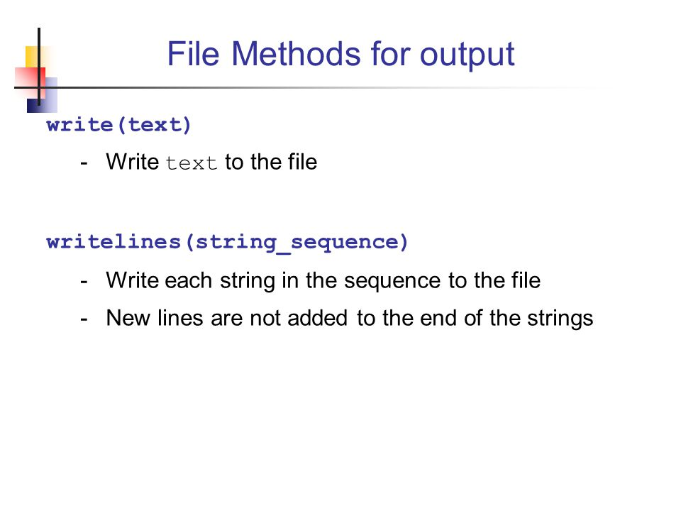write(text) -Write text to the file writelines(string_sequence) -Write each string in the sequence to the file -New lines are not added to the end of the strings File Methods for output