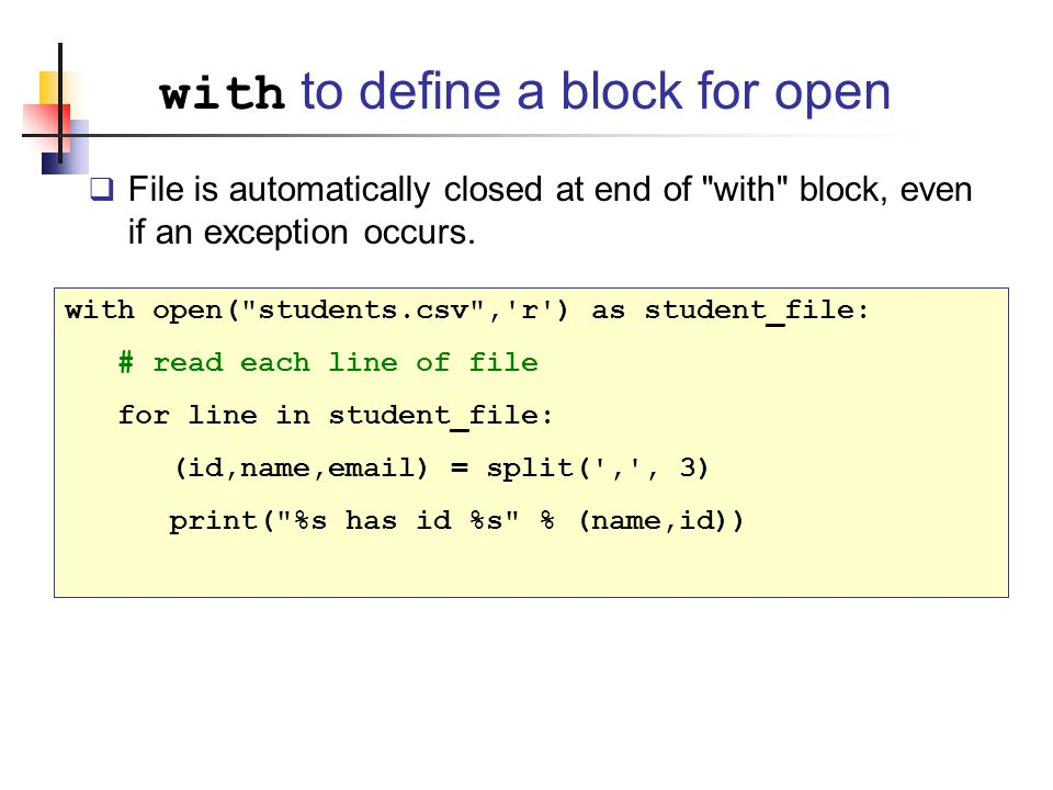 with to define a block for open  File is automatically closed at end of with block, even if an exception occurs.