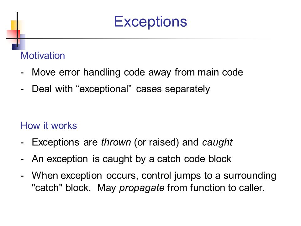 Motivation -Move error handling code away from main code -Deal with exceptional cases separately How it works -Exceptions are thrown (or raised) and caught -An exception is caught by a catch code block -When exception occurs, control jumps to a surrounding catch block.