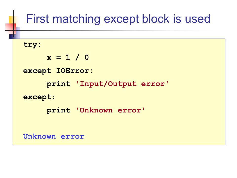 try: x = 1 / 0 except IOError: print Input/Output error except: print Unknown error Unknown error First matching except block is used